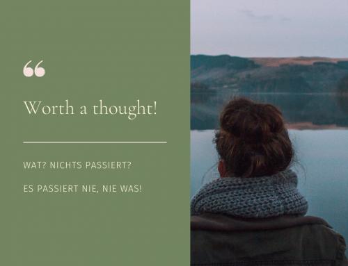 Worth a thought! Wat? Nichts passiert? Es passiert nie, nie was!